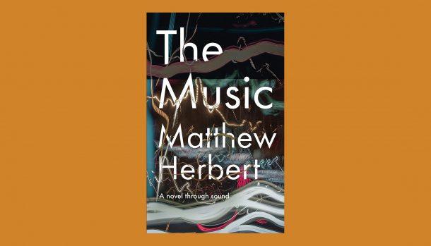 The Music: A Novel Through Sound, by Matthew Herbert